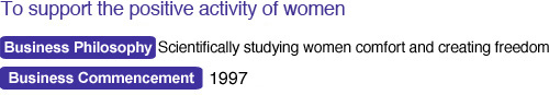 To support the positive activity of women Business Philosophy : Scientifically studying women comfort and creating freedom Business Commencement : 1997